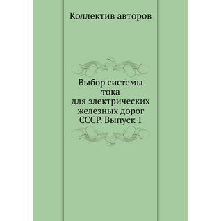 Выбор системы тока для электрических железных дорог СССР. Выпуск 1