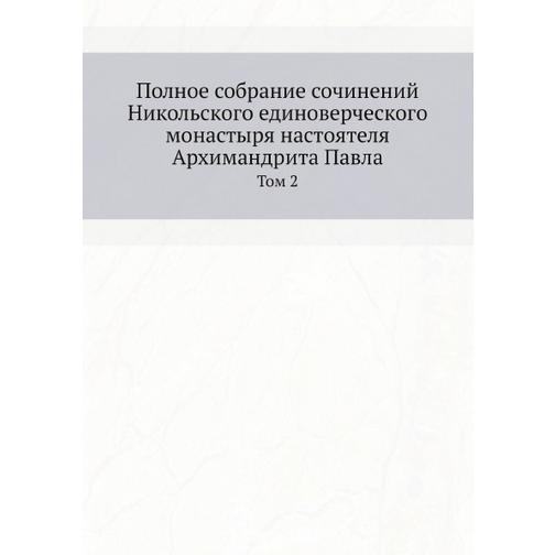 Полное собрание сочинений Никольского единоверческого монастыря настоятеля Архимандрита Павла 38732592