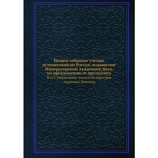 Полное собрание ученых путешествий по России, издаваемое Императорскою Академией Наук, по предложению ее президента (ISBN 13: 978-5-458-23952-3) 38717711