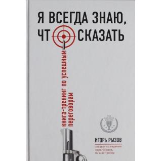 Рызов И.Р.. Книга Я всегда знаю, что сказать. Книга-тренинг по успешным переговорам, 978-5-699-82756-518+