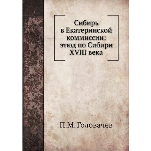 Сибирь в Екатеринской коммиссии: этюд по Сибири XVIII века 38716571