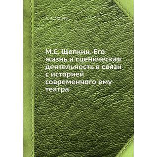 М.С. Щепкин. Его жизнь и сценическая деятельность в связи с историей современного ему театра