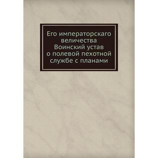 Его императорскаго величества Воинский устав о полевой пехотной службе с планами