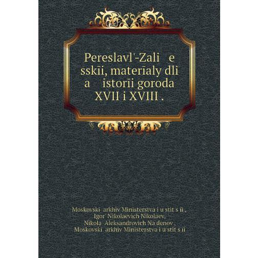 Pereslavlʹ-Zali   e   sskīi, materīaly dli   a    istorīi goroda XVII i XVIII . 38716318