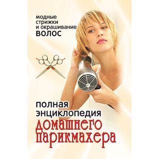 Полная энциклопедия домашнего парикмахера: модные стрижки и окрашивание волос