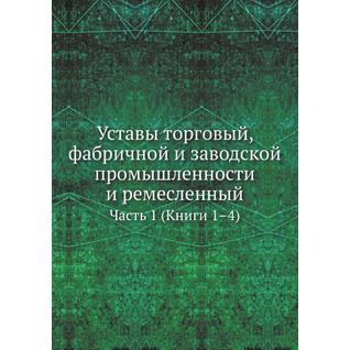 Уставы торговый, фабричной и заводской промышленности и ремесленный. Часть 1 (Книги 1–4)