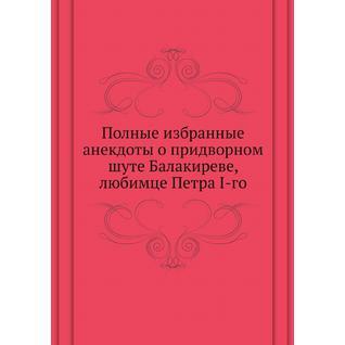 Полные избранные анекдоты о придворном шуте Балакиреве, любимце Петра I-го