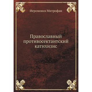 Православный противосектантский катихизис (Автор: Архиеископ Антоний)
