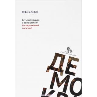 Отфрид Хёффе. Книга Есть ли будущее у демократии? О современн ой политике, 978-5-7749-1080-918+