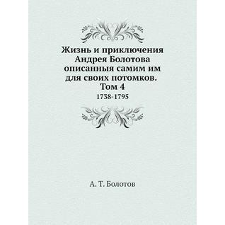 Жизнь и приключения Андрея Болотова описанныя самим им для своих потомков. Том 4