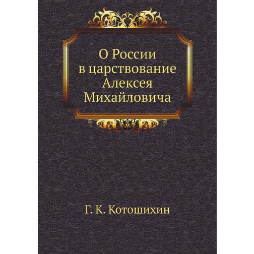 О России в царствование Алексея Михайловича (Автор: Г. К. Котошихин) 38716275