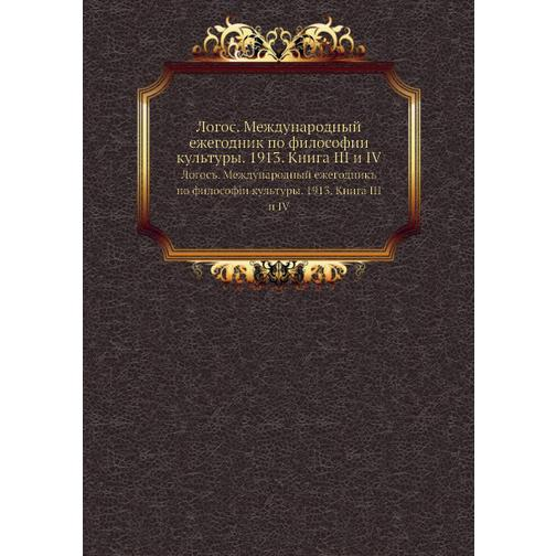 Логос. Международный ежегодник по философии культуры. 1913. Книга III и IV 38716693