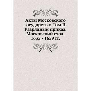 Акты Московского государства: Том II. Разрядный приказ. Московский стол. 1635 - 1659 гг.