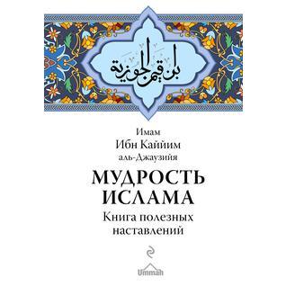 Имам Ибн Каййим аль-Джаузийя. Мудрость ислама. Книга полезных наставлений, 978-5-699-95944-0