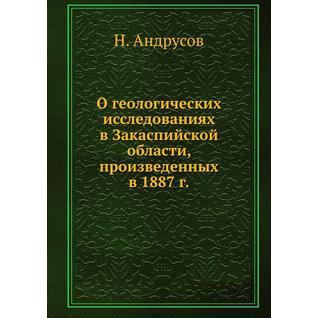 О геологических исследованиях в Закаспийской области, произведенных в 1887 г.