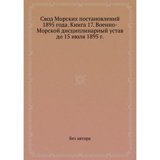 Свод Морских постановлений 1895 года. Книга 17. Военно-Морской дисциплинарный устав до 15 июля 1895 г.