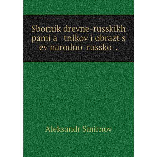 Sbornik drevne-russkikh pami͡a   tnikov i obrazt͡s   ev narodnoĭ russkoĭ . 38716598