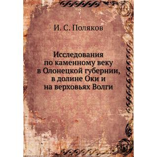 Исследования по каменному веку в Олонецкой губернии, в долине Оки и на верховьях Волги