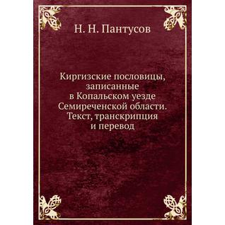 Киргизские пословицы, записанные в Копальском уезде Семиреченской области. Текст, транскрипция и перевод