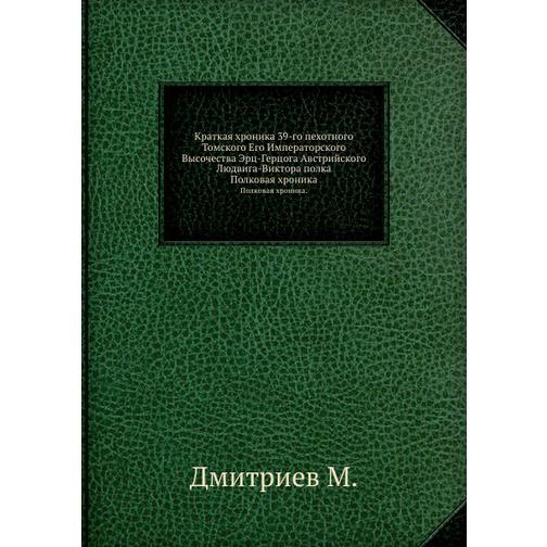 Краткая хроника 39-го пехотного Томского Его Императорского Высочества Эрц-Герцога Австрийского Людвига-Виктора полка 38717759