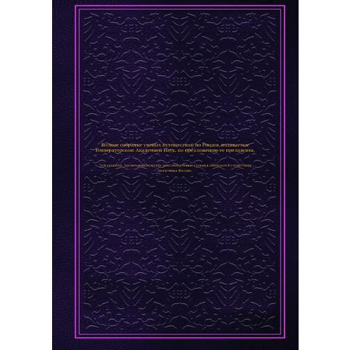 Полное собрание ученых путешествий по России, издаваемое Императорскою Академией Наук, по предложению ее президента (ISBN 13: 978-5-458-23954-7) 38716630