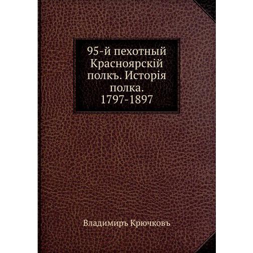95-й пехотный Красноярскiй полкъ. Исторiя полка. 1797-1897 38717621