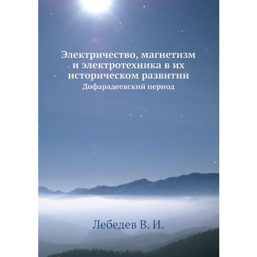 Электричество, магнетизм и электротехника в их историческом развитии 38717675