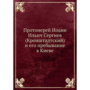 Протоиерей Иоанн Ильич Сергиев (Кронштадтский) и его пребывание в Киеве