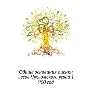 Общие основания оценки лесов Чухломского уезда 1
