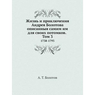 Жизнь и приключения Андрея Болотова описанныя самим им для своих потомков. Том 3