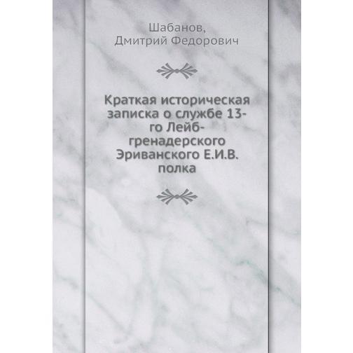 Краткая историческая записка о службе 13-го Лейб-гренадерского Эриванского Е.И.В. полка 38716635