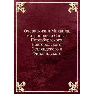 Очерк жизни Михаила, митрополита Санкт-Петербургского, Новгородского, Эстляндского и Финляндского
