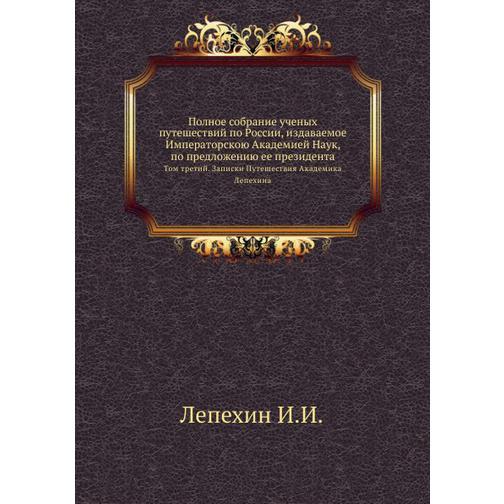 Полное собрание ученых путешествий по России, издаваемое Императорскою Академией Наук, по предложению ее президента 38716199
