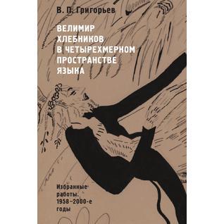 Велимир Хлебников в четырехмерном пространстве языка. Избранные работы. 1958-2000-е годы