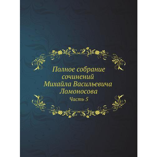 Полное собрание сочинений Михайла Васильевича Ломоносова, с приобщением жизни сочинителя и с прибавлением многих его нигде еще не напечатанных творений. Часть 5 38717453