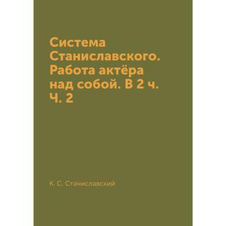 Система Станиславского. Работа актёра над собой. В 2 ч. Ч. 2