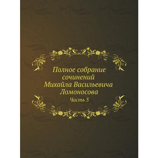 Полное собрание сочинений Михайла Васильевича Ломоносова. С приобщением жизни сочинителя и с прибавлением многих его нигде еще не напечатанных творений. Часть 3 38717413