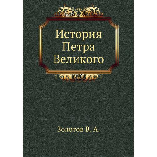 История Петра Великого (ISBN 13: 978-5-458-24592-0) 38716925