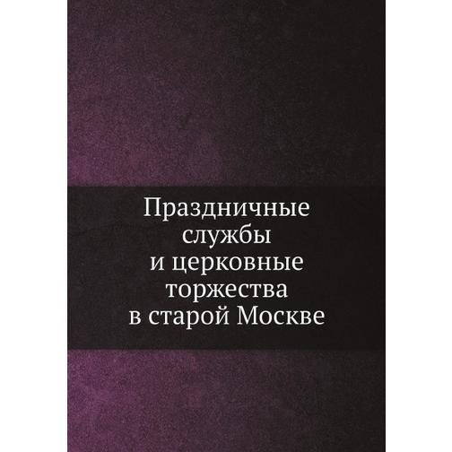 Праздничные службы и церковные торжества в старой Москве (Год публикации: 2012) 38716397