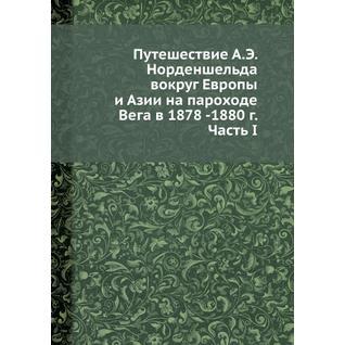 Путешествие А.Э. Норденшельда вокруг Европы и Азии на пароходе Вега в 1878 -1880 г. Часть I