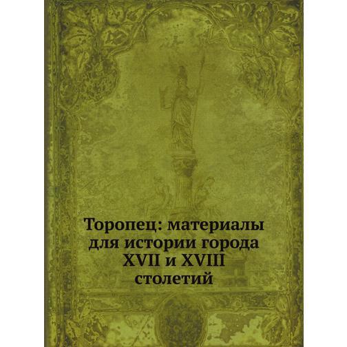 Торопец: материалы для истории города XVII и XVIII столетий 38716373