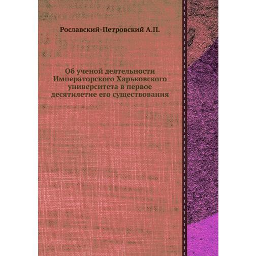 Об ученой деятельности Императорского Харьковского университета в первое десятилетие его существования 38733287