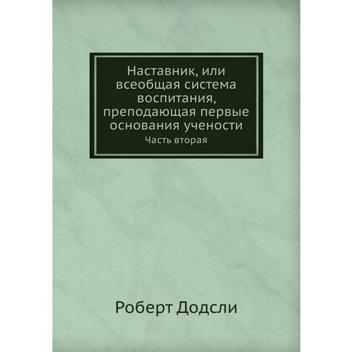 Наставник, или всеобщая система воспитания, преподающая первые основания учености (ISBN 13: 978-5-458-24088-8) 38717728
