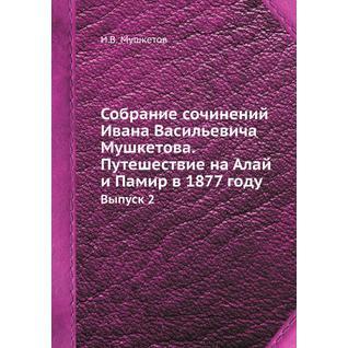 Собрание сочинений Ивана Васильевича Мушкетова. Путешествие на Алай и Памир в 1877 году