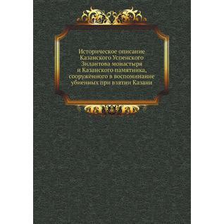 Историческое описание Казанского Успенского Зилантова монастыря и Казанского памятника, сооруженного в воспоминание убиенных при взятии Казани
