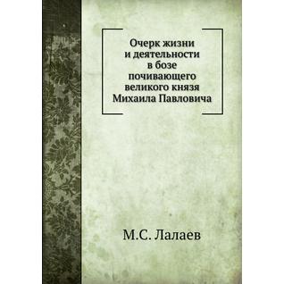 Очерк жизни и деятельности в бозе почивающего великого князя Михаила Павловича
