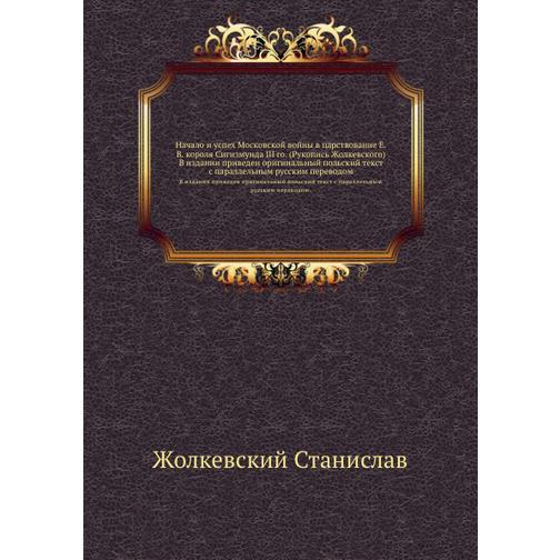 Начало и успех Московской войны в царствование Е. В. короля Сигизмунда III-го (Рукопись Жолкевского) 38716628