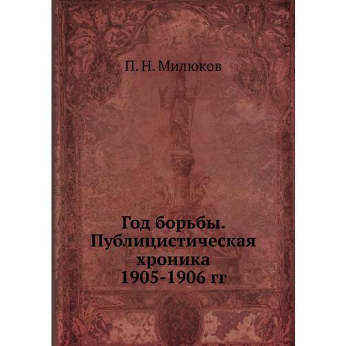 Год борьбы. Публицистическая хроника 1905-1906 гг. 38732474