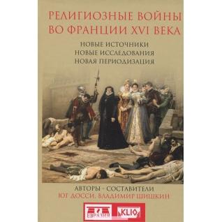 Досси Ю.,Шишкин В.. Книга Религиозные войны во Франции XVI века, 978-5-91852-098-718+