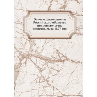 Отчет о деятельности Российского общества покровительства животным. за 1877 год